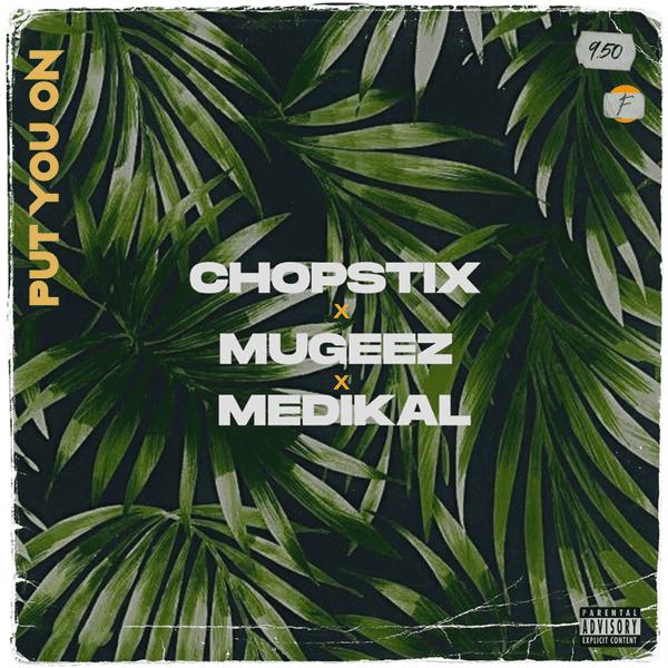 Chopstix – Put You On ft. Mugeez, Medikal