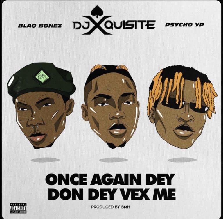 DJ Xquisite – Once Again Dey Don Dey Vex Me ft. Blaqbonez & PsychoYP