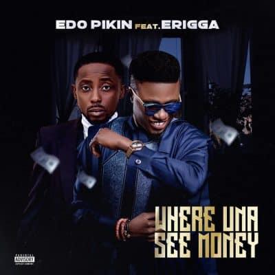 Edo Pikin ft. Erigga – Where Una See Money